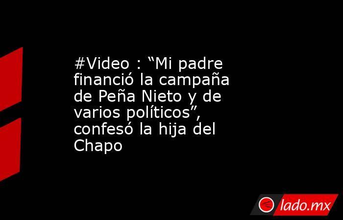 """#Video : """"Mi padre financió la campaña de Peña Nieto y de varios políticos"""", confesó la hija del Chapo. Noticias en tiempo real"""