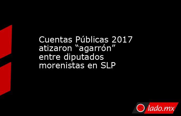 """Cuentas Públicas 2017 atizaron """"agarrón"""" entre diputados morenistas en SLP. Noticias en tiempo real"""