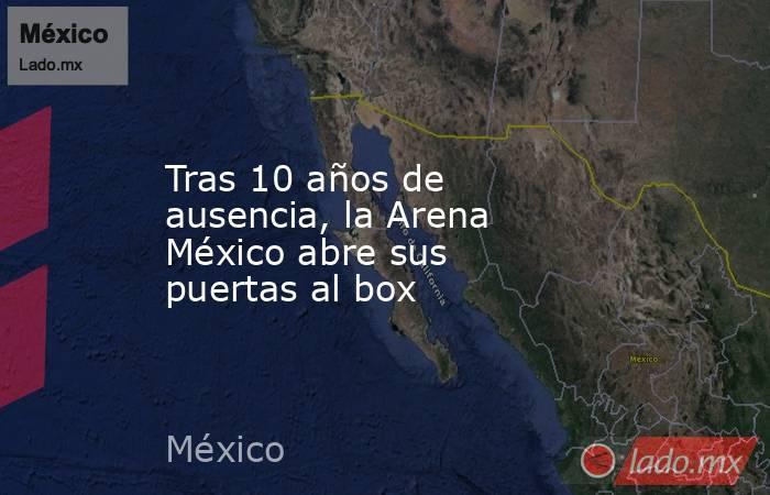 Tras 10 años de ausencia, la Arena México abre sus puertas al box. Noticias en tiempo real