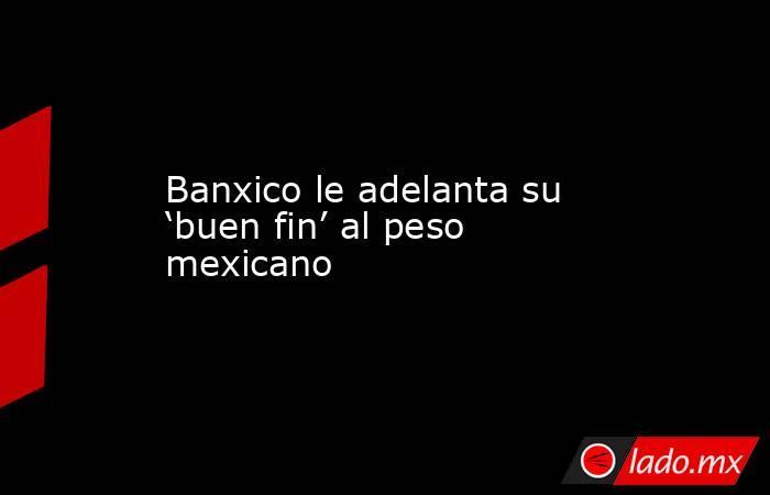 Banxico le adelanta su 'buen fin' al peso mexicano. Noticias en tiempo real