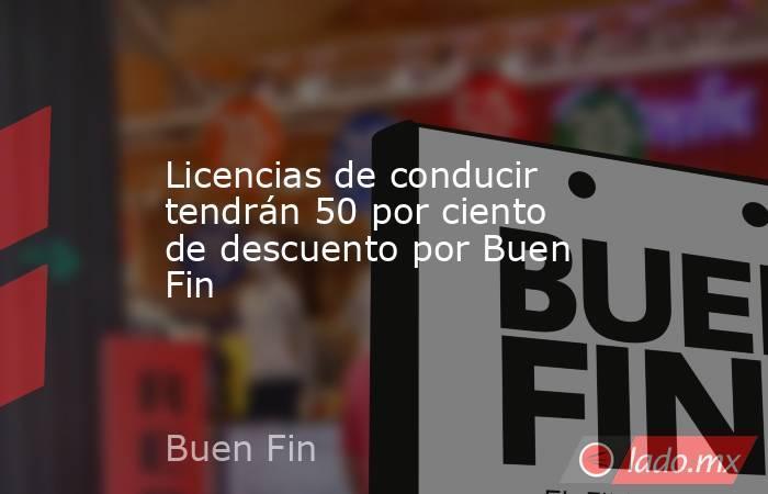 Licencias de conducir tendrán 50 por ciento de descuento por Buen Fin . Noticias en tiempo real