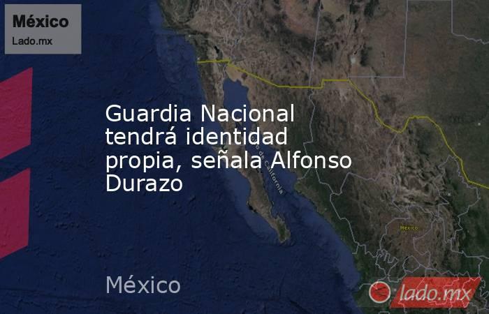 Guardia Nacional tendrá identidad propia, señala Alfonso Durazo. Noticias en tiempo real