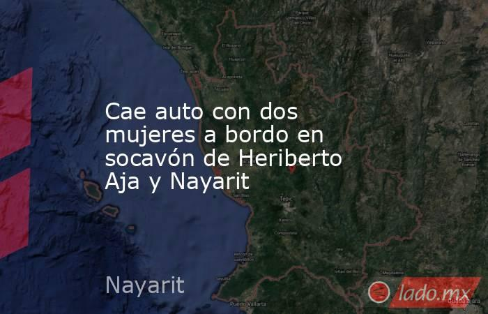 Cae auto con dos mujeres a bordo en socavón de Heriberto Aja y Nayarit. Noticias en tiempo real
