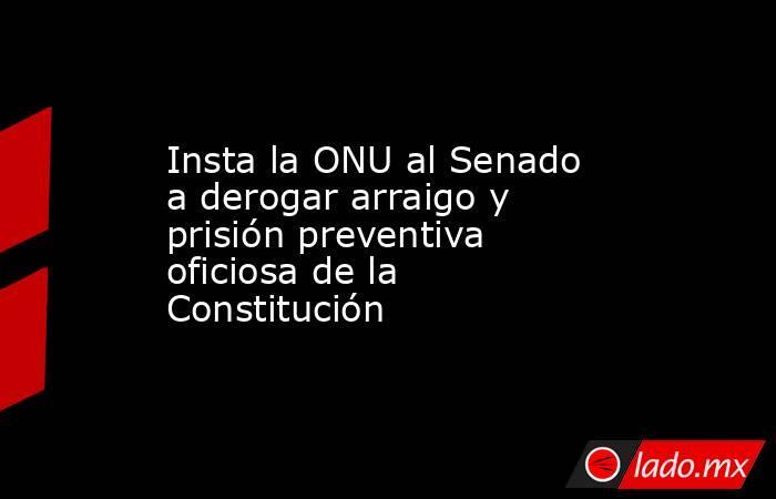 Insta la ONU al Senado a derogar arraigo y prisión preventiva oficiosa de la Constitución. Noticias en tiempo real