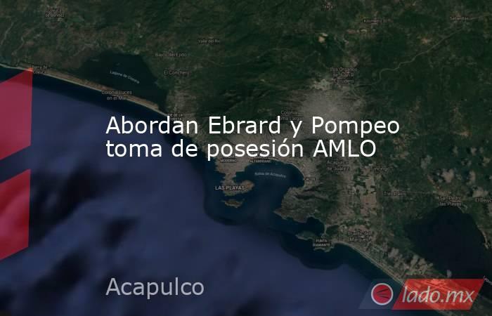 Abordan Ebrard y Pompeo toma de posesión AMLO. Noticias en tiempo real