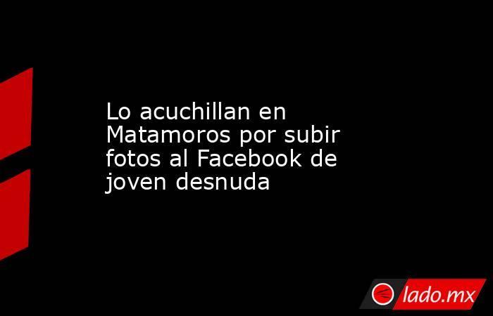 Lo acuchillan en Matamoros por subir fotos al Facebook de joven desnuda. Noticias en tiempo real