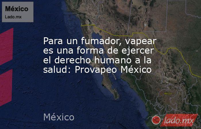 Para un fumador, vapear es una forma de ejercer el derecho humano a la salud: Provapeo México. Noticias en tiempo real