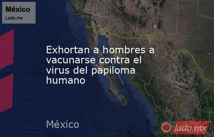 Exhortan a hombres a vacunarse contra el virus del papiloma humano. Noticias en tiempo real