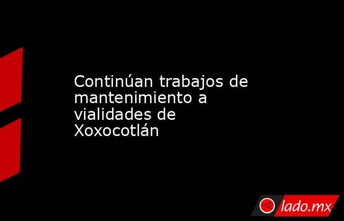Continúan trabajos de mantenimiento a vialidades de Xoxocotlán. Noticias en tiempo real