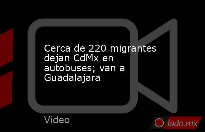 Cerca de 220 migrantes dejan CdMx en autobuses; van a Guadalajara. Noticias en tiempo real