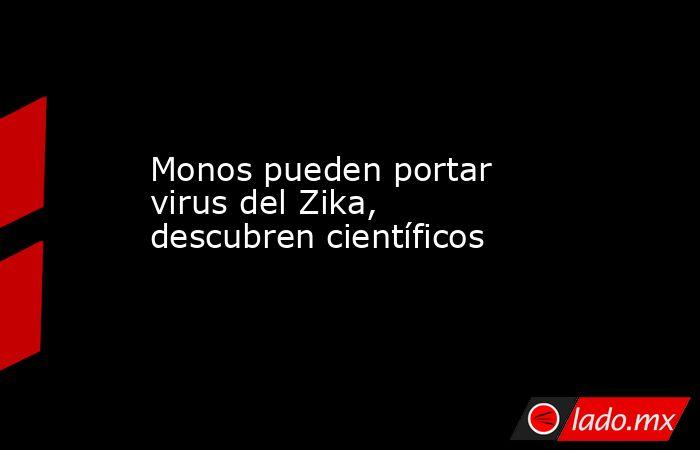 Monos pueden portar virus del Zika, descubren científicos. Noticias en tiempo real