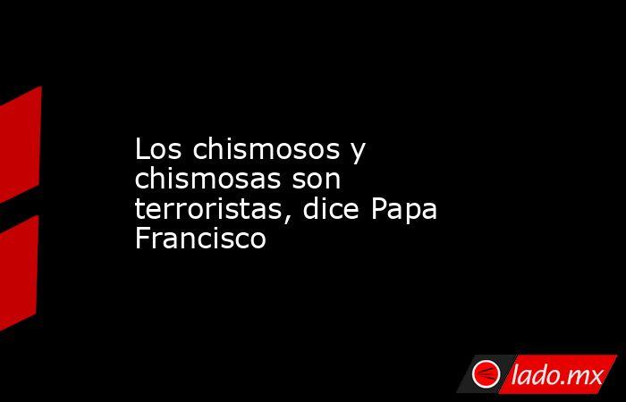 Los chismosos y chismosas son terroristas, dice Papa Francisco. Noticias en tiempo real