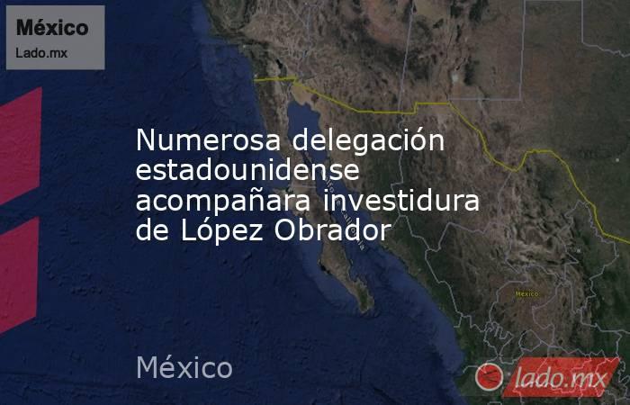 Numerosa delegación estadounidense acompañara investidura de López Obrador. Noticias en tiempo real