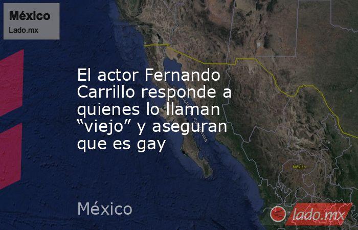 """El actor Fernando Carrillo responde a quienes lo llaman """"viejo"""" y aseguran que es gay. Noticias en tiempo real"""