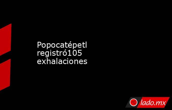 Popocatépetl registró105 exhalaciones. Noticias en tiempo real