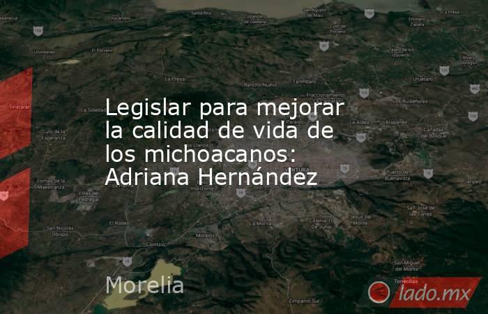 Legislar para mejorar la calidad de vida de los michoacanos: Adriana Hernández. Noticias en tiempo real
