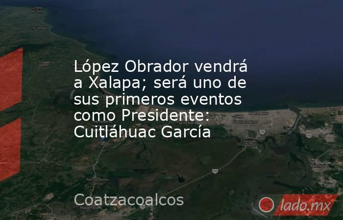 López Obrador vendrá a Xalapa; será uno de sus primeros eventos como Presidente: Cuitláhuac García. Noticias en tiempo real