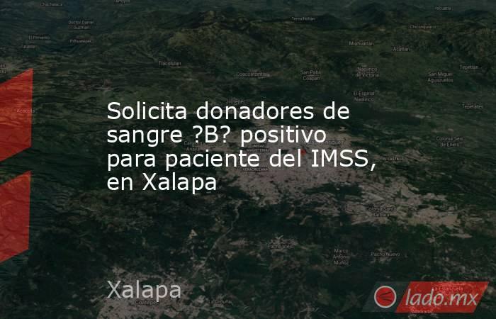 Solicita donadores de sangre ?B? positivo para paciente del IMSS, en Xalapa. Noticias en tiempo real