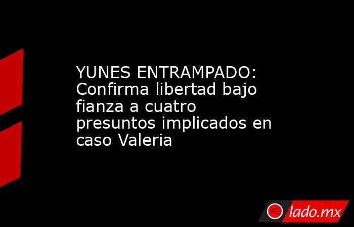 YUNES ENTRAMPADO: Confirma libertad bajo fianza a cuatro presuntos implicados en caso Valeria. Noticias en tiempo real