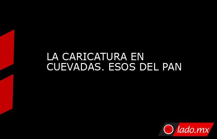 LA CARICATURA EN CUEVADAS. ESOS DEL PAN. Noticias en tiempo real
