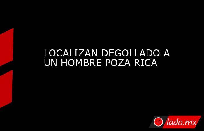 LOCALIZAN DEGOLLADO A UN HOMBRE POZA RICA. Noticias en tiempo real