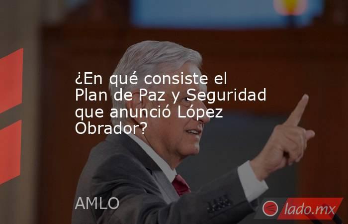 ¿En qué consiste el Plan de Paz y Seguridad que anunció López Obrador?. Noticias en tiempo real