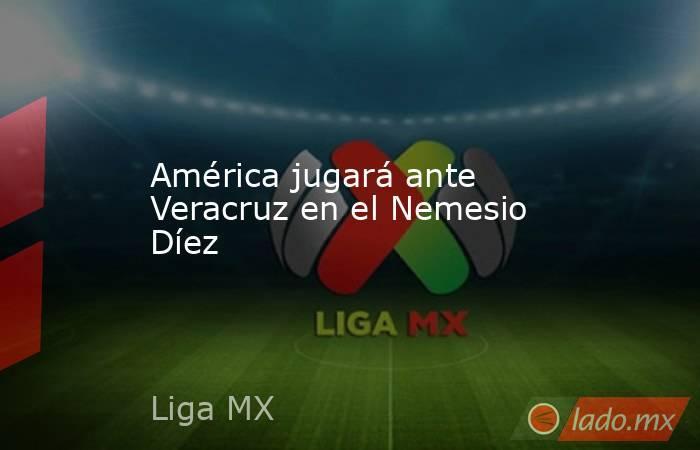 América jugará ante Veracruz en el Nemesio Díez. Noticias en tiempo real