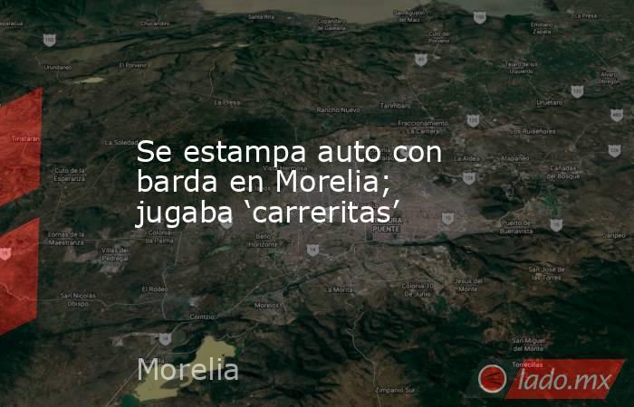 Se estampa auto con barda en Morelia; jugaba 'carreritas'. Noticias en tiempo real