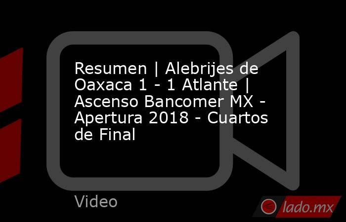 Resumen | Alebrijes de Oaxaca 1 - 1 Atlante | Ascenso Bancomer MX - Apertura 2018 - Cuartos de Final. Noticias en tiempo real