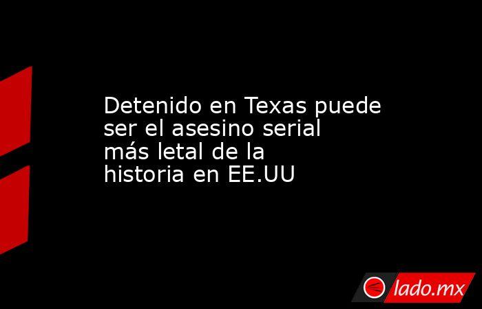 Detenido en Texas puede ser el asesino serial más letal de la historia en EE.UU. Noticias en tiempo real