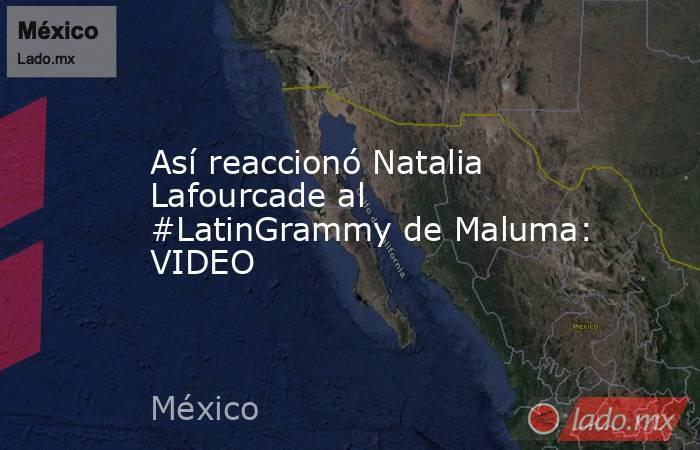 Así reaccionó Natalia Lafourcade al #LatinGrammy de Maluma: VIDEO. Noticias en tiempo real