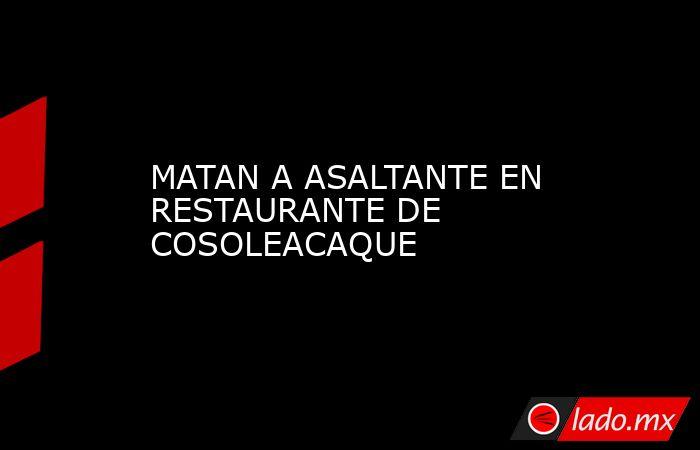 MATAN A ASALTANTE EN RESTAURANTE DE COSOLEACAQUE. Noticias en tiempo real