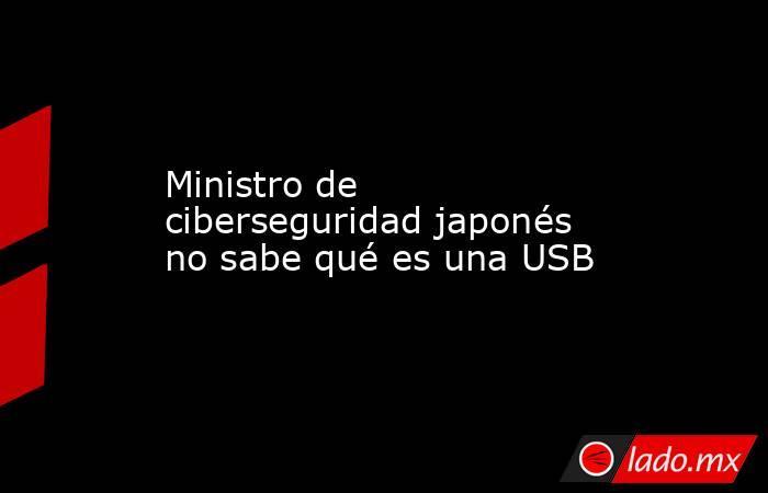 Ministro de ciberseguridad japonés no sabe qué es una USB. Noticias en tiempo real