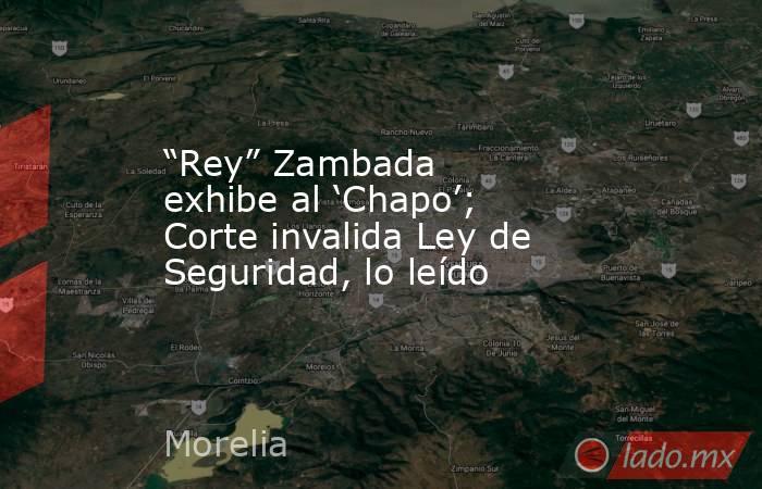 """""""Rey"""" Zambada exhibe al 'Chapo'; Corte invalida Ley de Seguridad, lo leído. Noticias en tiempo real"""
