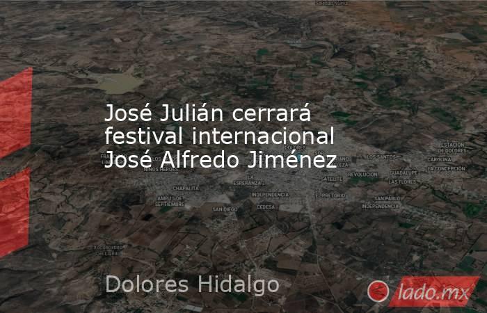 José Julián cerrará festival internacional José Alfredo Jiménez. Noticias en tiempo real