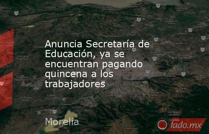 Anuncia Secretaría de Educación, ya se encuentran pagando quincena a los trabajadores. Noticias en tiempo real
