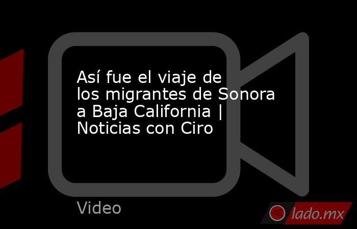 Así fue el viaje de los migrantes de Sonora a Baja California   Noticias con Ciro. Noticias en tiempo real
