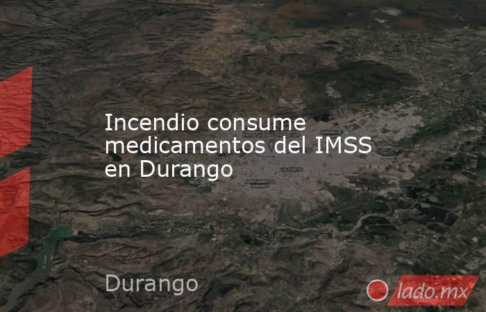 Incendio consume medicamentos del IMSS en Durango. Noticias en tiempo real