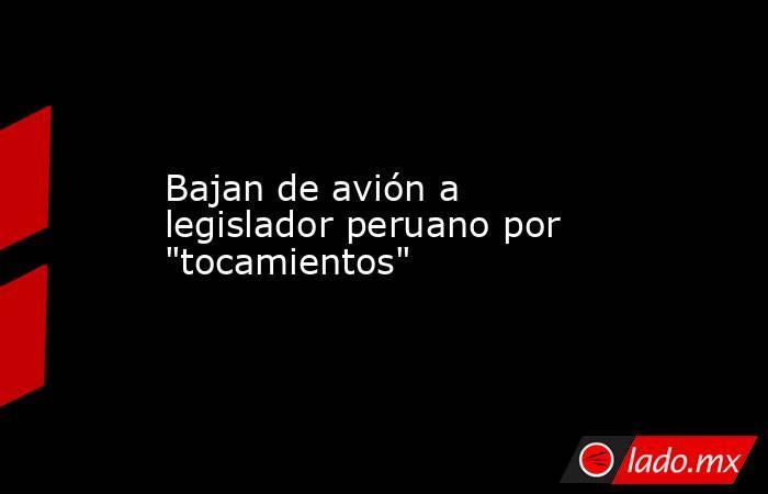 Bajan de avión a legislador peruano por