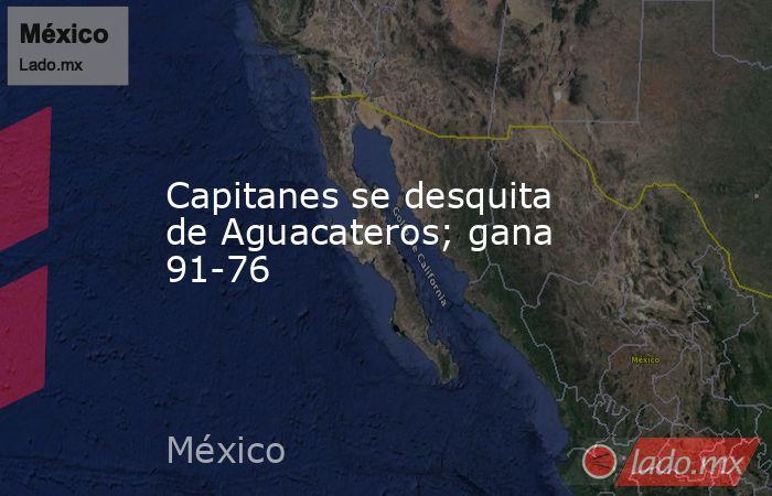Capitanes se desquita de Aguacateros; gana 91-76. Noticias en tiempo real