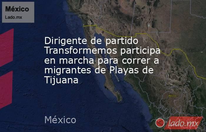 Dirigente de partido Transformemos participa en marcha para correr a migrantes de Playas de Tijuana. Noticias en tiempo real