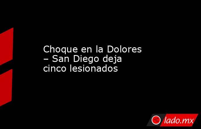 Choque en la Dolores – San Diego deja cinco lesionados. Noticias en tiempo real