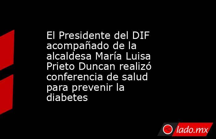 El Presidente del DIF acompañado de la alcaldesa María Luisa Prieto Duncan realizó conferencia de salud para prevenir la diabetes. Noticias en tiempo real