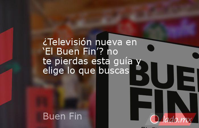 ¿Televisión nueva en 'El Buen Fin'? no te pierdas esta guía y elige lo que buscas. Noticias en tiempo real