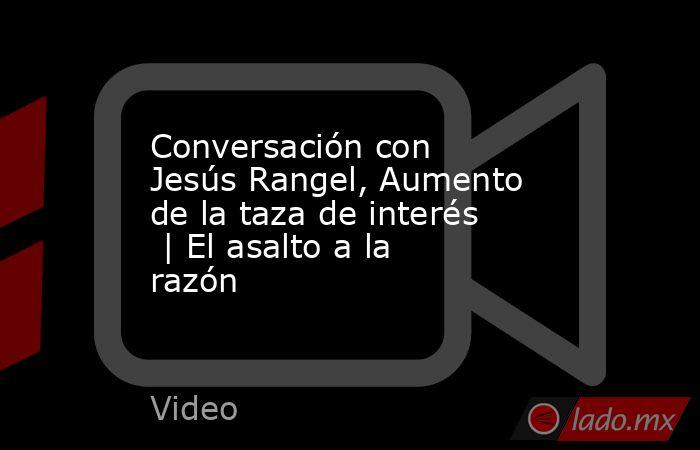 Conversación con Jesús Rangel, Aumento de la taza de interés   | El asalto a la razón. Noticias en tiempo real