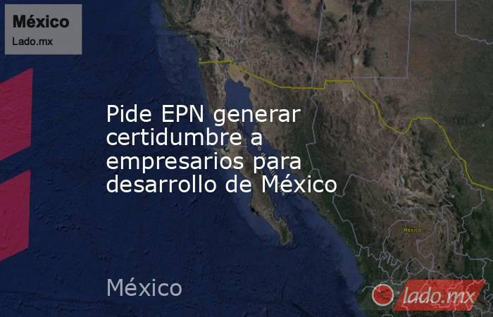 Pide EPN generar certidumbre a empresarios para desarrollo de México. Noticias en tiempo real