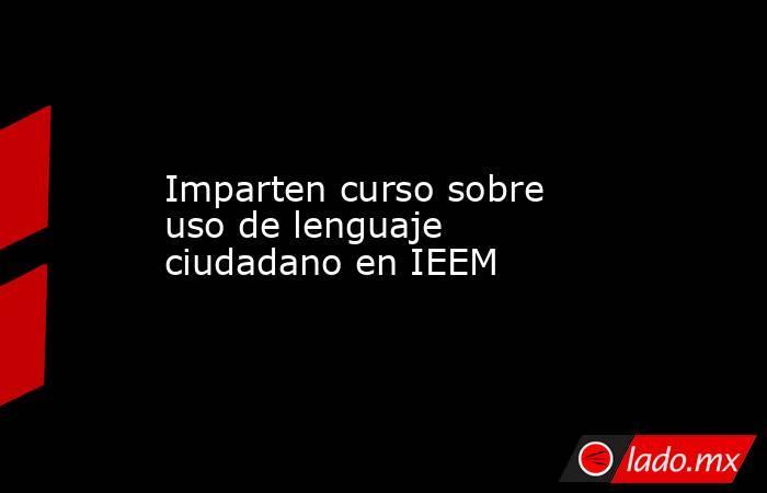 Imparten curso sobre uso de lenguaje ciudadano en IEEM. Noticias en tiempo real