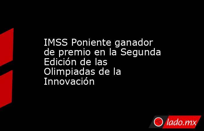 IMSS Poniente ganador de premio en la Segunda Edición de las Olimpiadas de la Innovación. Noticias en tiempo real