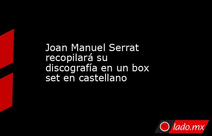 Joan Manuel Serrat recopilará su discografía en un box set en castellano. Noticias en tiempo real