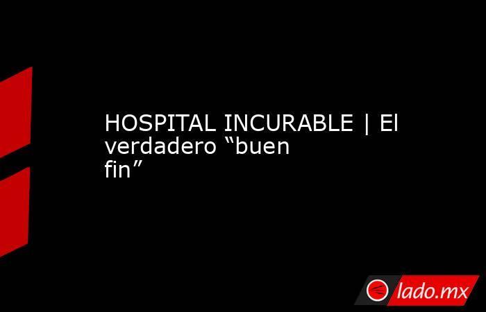 """HOSPITAL INCURABLE   El verdadero """"buen fin"""". Noticias en tiempo real"""